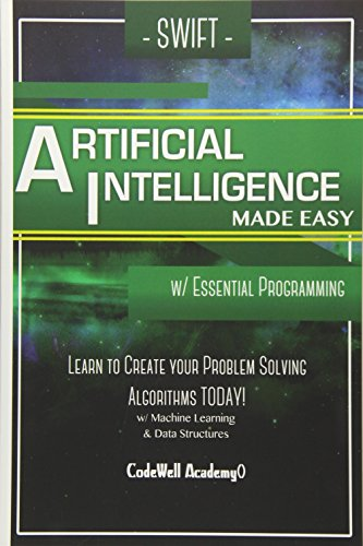 9781530826896: Swift Programming Artificial Intelligence: Made Easy, w/ Essential Programming Learn to Create your * Problem Solving * Algorithms! TODAY! w/ Machine ... engineering, r programming, iOS development)