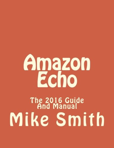 9781530837069: Amazon Echo: The 2016 Guide And Manual: Volume 1 (Echo, Alexa, Echo Users Manual, Echo User Guide,Echo, Echo App)