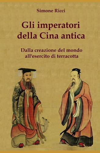 Gli imperatori della Cina antica: Dalla creazione del mondo all?esercito di terracotta (Italian ...