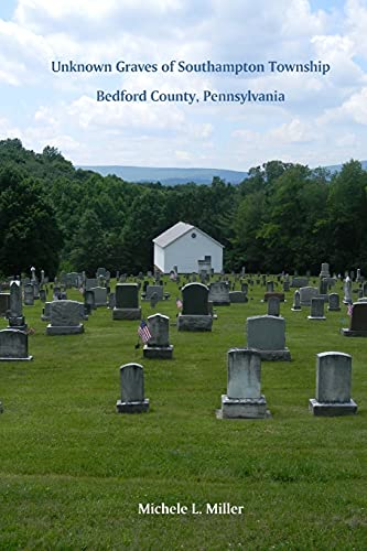 Unknown Graves of Southampton Township, Bedford County,: Michele L Miller