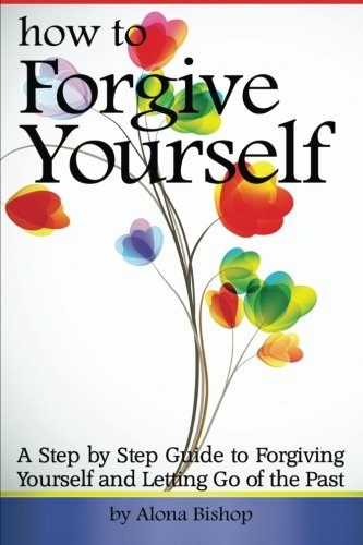 How to Forgive Yourself: A Step by: Bishop, Alona