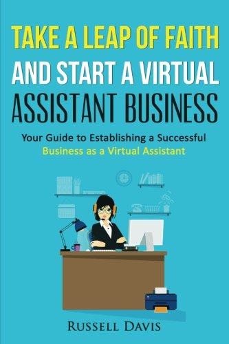 Take a Leap of Faith And Start a Virtual Assistant Business: Your Guide to Establishing a ...