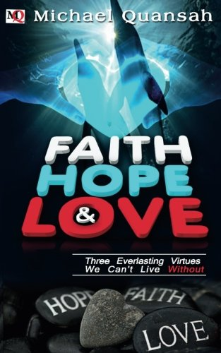 9781530932672: Faith, Hope & Love: Three Everlasting Virtues We Can't Live Without