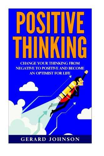 Positive Thinking: Change Your Thinking From Negative to Positive and Become an Optimist For Life (...