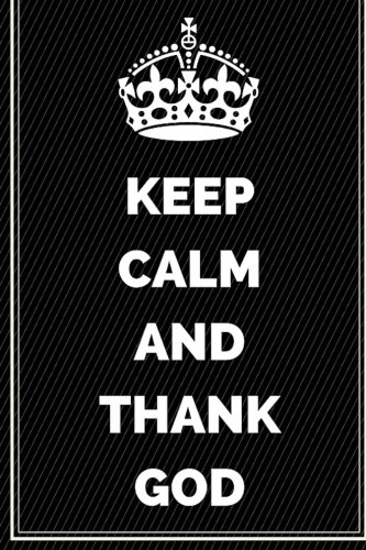 9781530941667: Keep Calm And Thank God: Motivational Journal Notebook To Write In For Men, Women, Girls, Boys, Lined Journal 6x9 200 Pages (Keep Calm Writing Notebooks Bible Christian)