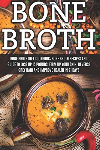 Bone Broth: Bone Broth Diet Cookbook: Bone Broth Recipes and Guide to Lose Up 15 Pounds, Firm up ...