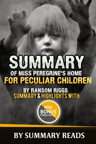 9781530984251: Summary of Miss Peregrine's Home For Peculiar Children By Ransom Riggs: Summary & Highlights with BONUS Critics Corner