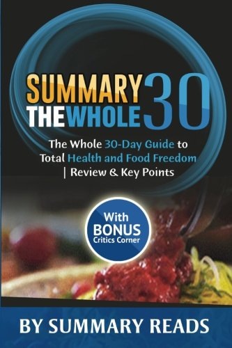 9781530985814: Summary: The Whole30: The Whole 30-Day Guide to Total Health and Food Freedom | Review & Key Points with BONUS Critics Corner