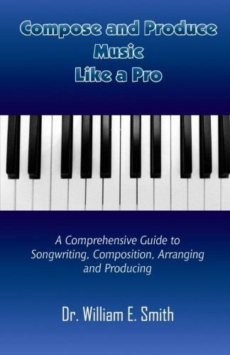 9781530988556: Compose And Produce Music Like A Pro: A Comprehensive Guide to Songwriting, Composing, Arranging and Producing
