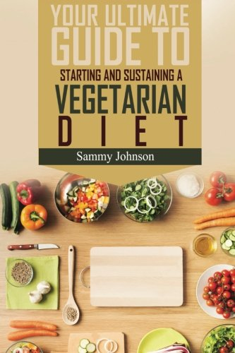 Vegetarian Diet: The Ultimate Guide To Starting And Sustaining A Vegetarian Diet: Johnson, Sammy