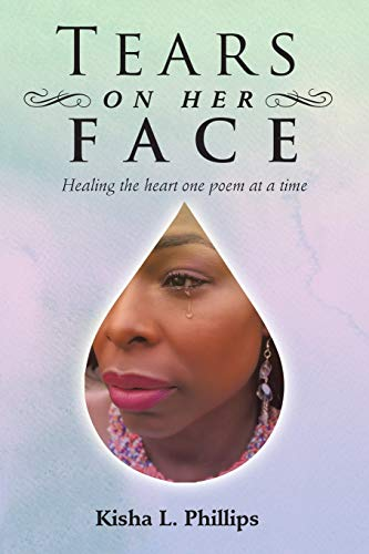 Tears on Her Face: Healing the heart one poem at a time: Kisha L. Phillips