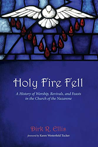 Holy Fire Fell: A History of Worship, Revivals, and Feasts in the Church of the Nazarene: Dirk R. ...