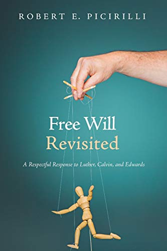 Free Will Revisited: A Respectful Response to Luther, Calvin, and Edwards: Robert E. Picirilli