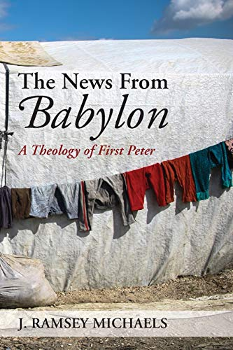 The News From Babylon: A Theology of First Peter: J. Ramsey Michaels