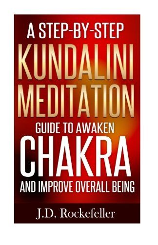 A Step-by-Step Kundalini Meditation Guide to Awaken Chakra and Improve Overall B (J.D. Rockefeller&...