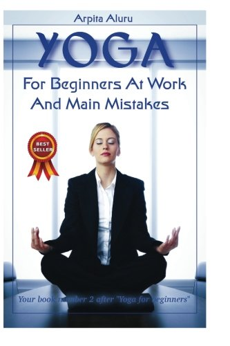 "9781532770760: Yoga: Yoga Positions: Yoga Anatomy: Yoga for Beginners at Work and Main Mistakes: Your book number 2 after ""Yoga for Beginners"""