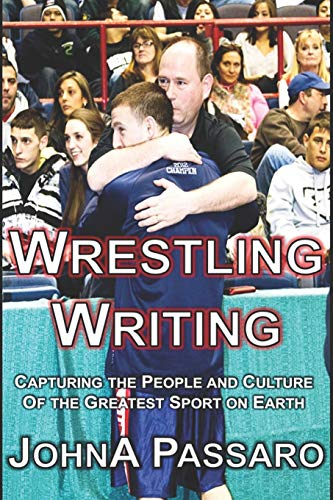Wrestling Writing: Capturing the People and Culture of the Greatest Sport on Earth: JohnA Passaro