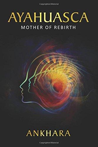Ayahuasca: Mother of Rebirth: Ankhara