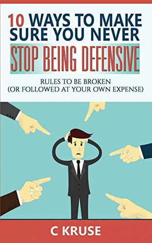 DEFENSIVENESS: 10 Ways To Make Sure You Never Stop Being Defensive: Rules To Be Broken (Or Followed...