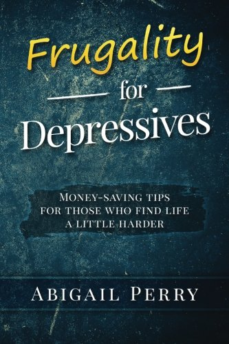 Frugality for Depressives: Money-saving tips for those who find life a little harder: Abigail Perry