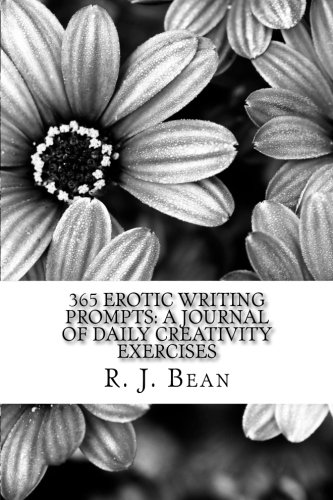 365 Erotic Writing Prompts: A Journal Of Daily Creativity Exercises: R. J. Bean