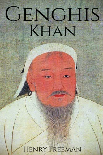 Genghis Khan: A Life From Beginning to End (One Hour History Military Generals) (Volume 3): Henry ...