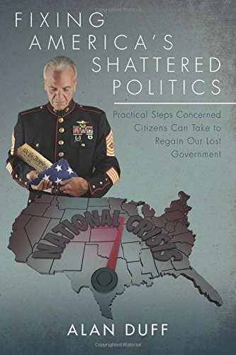 Fixing America's Shattered Politics: Practical Steps Concerned Citizens Can Take to Regain Our ...