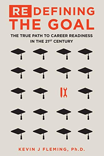 (Re)Defining the Goal: The True Path to Career Readiness in the 21st Century: Ph.D., Kevin J. ...