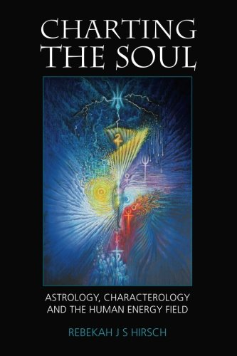 Charting the Soul: Astrology, Characterology and the Human Energy Field: Rebekah J S Hirsch