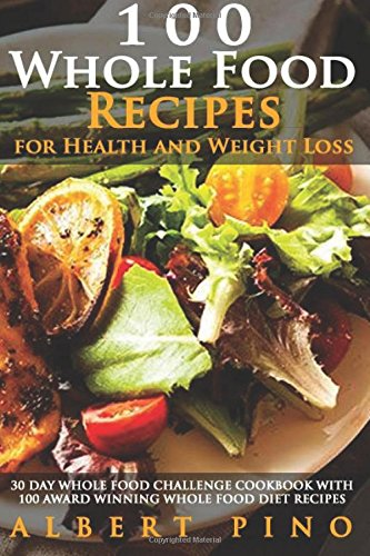 9781532927317: Whole: 100 Whole Food Recipes for Health and Weight Loss: 30 Day Whole Food Challenge Cookbook with 100 AWARD WINNING Whole Food Diet Recipes