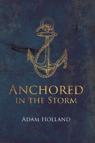 Anchored in the Storm: Pursuing Christ in the Midst of Life's Trials: Adam Holland