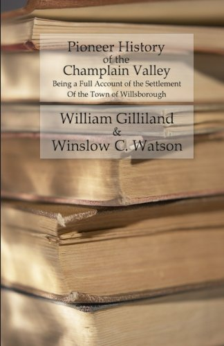 Pioneer History of the Champlain Valley: Being: William Gilliland, Winslow