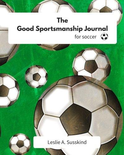 The Good Sportsmanship Journal for Soccer (The Good Sportsmanship Journals): Leslie A. Susskind