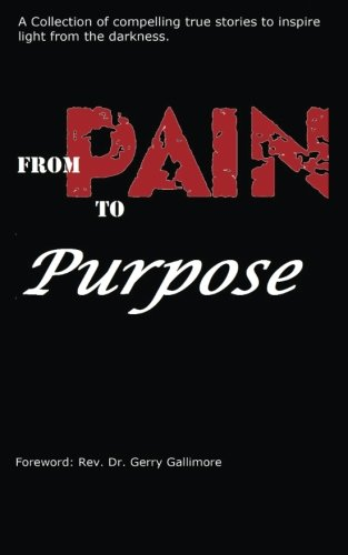 From Pain to Purpose: A Collection of Compelling True Stories To Inspire Light from the Darkness.: ...