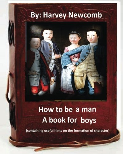 9781533041869: How to be a man : a book for boys.By: Harvey Newcomb: containing useful hints on the formation of character