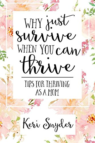 Why Just Survive When You Can Thrive: Tips for Thriving as a Mom: Keri Snyder