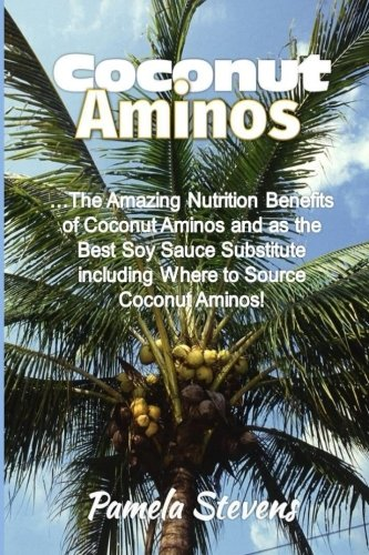 9781533081186: Coconut Aminos: The Amazing Nutrition Benefit of Coconut Aminos and as the Best Soy Sauce Substitute including Where to Source Coconut Aminos!