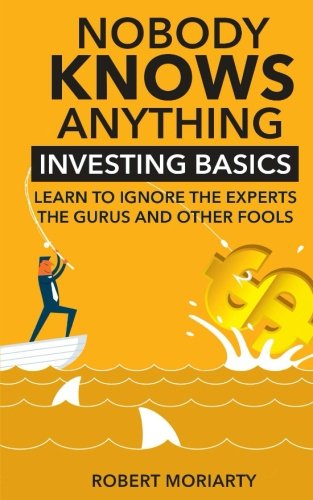 9781533087140: Nobody Knows Anything: Investing Basics Learn to Ignore the Experts, the Gurus and other Fools