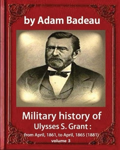3: Military history of Ulysses S. Grant,by: Badeau, Adam