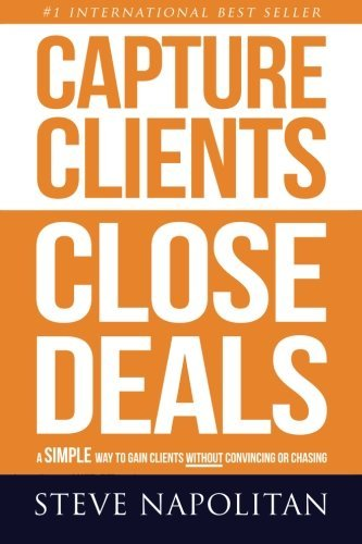 Capture Clients, Close Deals: A simple way to gain clients without convincing or chasing: Steve ...