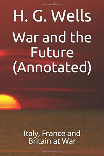 War and the Future (Annotated): Italy, France: H G Wells