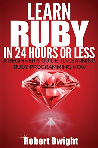 9781533191618: Ruby: Learn Ruby in 24 Hours or Less - A Beginner's Guide To Learning Ruby Programming Now (Ruby, Ruby Programming, Ruby Course)