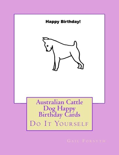 9781533200174: Australian Cattle Dog Happy Birthday Cards: Do It Yourself