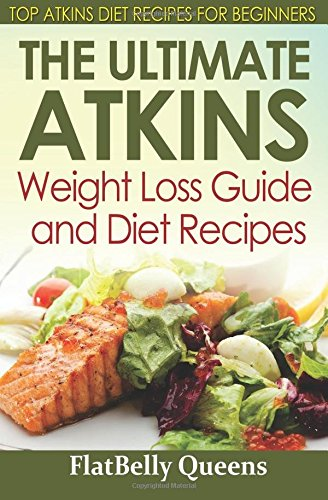 The Ultimate Atkins Weight Loss Guide and Diet Recipes: Top Atkins Diet Recipes for Beginners: ...