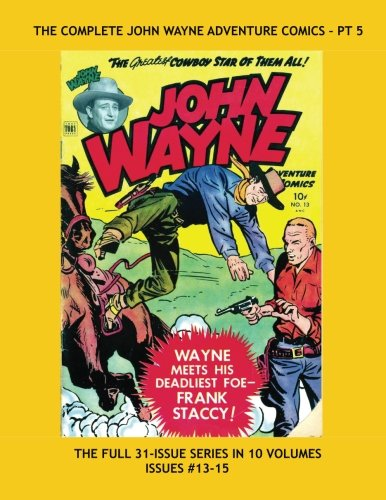 9781533224033: The Complete John Wayne Adventure Comics - Pt 5: His Full 31-Issue Series in 10 Volumes -- Issues #13-15 -- All Stories - No Ads