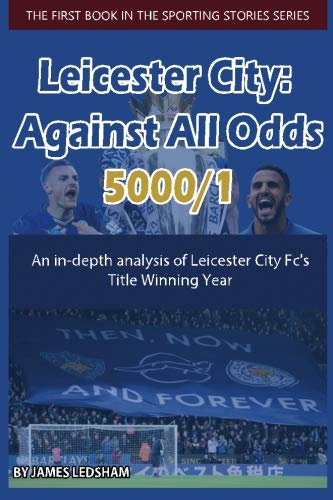 9781533269867: Leicester City 2015/16 : Against All Odds (5000/1): An in-depth analysis of Leicester City Fc's Title Winning Year: Volume 1 (Sporting Stories)