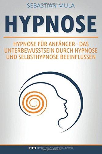 9781533272515: Hypnose für Anfänger: Das Unterbewusstsein durch Hypnose und Selbsthypnose beeinflussen (German Edition)