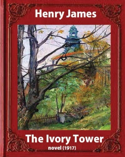 9781533277374: The Ivory Tower (1917). by Henry James (novel): The Ivory Tower is an unfinished novel by Henry James, posthumously published in 1917.