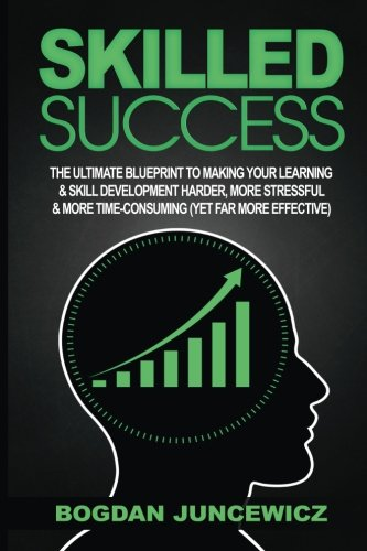9781533282057: Skilled Success: The Ultimate Blueprint To Making Your Learning & Skill Development Harder, More Stressful & More Time-Consuming (Yet Far More Effective)