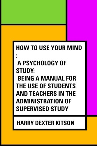 9781533304100: How to Use Your Mind : A Psychology of Study: Being a Manual for the Use of Students and Teachers in the Administration of Supervised Study